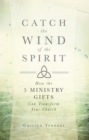 Image for Catch the Wind of the Spirit: How the 5 Ministry Gifts Can Transform Your Church