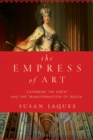 Image for The empress of art  : Catherine the Great and the transformation of Russia