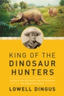 Image for King of the dinosaur hunters  : the life of John Bell Hatcher and the discoveries that shaped paleontology