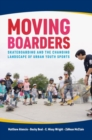 Image for Moving Boarders : Skateboarding and the Changing Landscape of Urban Youth Sports