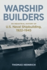 Image for Warship Builders : An Industrial History of U.S. Naval Shipbuilding 1922-1945