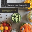 Image for Fermenting Everything : How to Make Your Own Cultured Butter, Fermented Fish, Perfect Kimchi, and Beyond