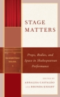 Image for Stage matters  : props, bodies, and space in Shakespearean performance