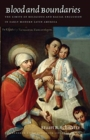 Image for Blood and boundaries  : the limits of religious and racial exclusion in early modern Latin America