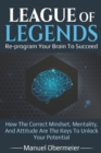Image for League Of Legends - Re-program Your Brain To Succeed : How The Correct Mindset, Mentality, And Attitude Are The Keys To Unlock Your Potential