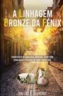 Image for A Linhagem Bronze da Fenix : Historia de, uma menina desconhecida, indesejada e inoportuna, nascida com capacidades unicas.