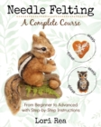Image for Needle Felting - A Complete Course : From Beginner to Advanced with Step-by-Step Instructions