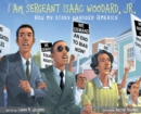 Image for I am Sergeant Isaac Woodard, Jr. : How my story changed America