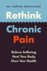 Image for Rethink Chronic Pain : Relieve Suffering, Heal Your Body, Own Your Health