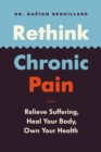 Image for Rethink Chronic Pain: Relieve Suffering, Heal Your Body, Own Your Health