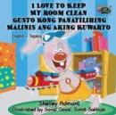 Image for I Love to Keep My Room Clean Gusto Kong Panatilihing Malinis ang Aking Kuwarto : English Tagalog Bilingual Edition