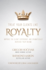 Image for Treat Your Clients Like Royalty: Improve the Client Experience and Dramatically Increase Your Income