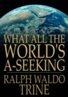Image for What All The World's A-Seeking: The Vital Law of True Life, True Greatness Power and Happiness