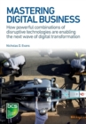 Image for Mastering digital business  : how powerful combinations of disruptive technologies are enabling the next wave of digital transformation