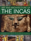 Image for Art and architecture of the Incas  : an illustrated history of the arts, crafts and design of the first peoples of South America, shown in 250 rich and vibrant photographs