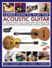 Image for Learn how to play the acoustic guitar  : a complete practical guide with 750 step-by-step photographs, illustrations and musical exercises