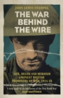 Image for The war behind the wire  : the life, death and glory of British prisoners of war, 1914-18