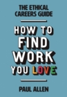 Image for How to find the work you love  : the ethical careers guide