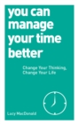 Image for You can manage your time better  : change your thinking, change your life