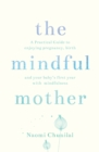 Image for The mindful mother  : a practical and spiritual guide to enjoying pregnancy, birth and beyond with mindfulness