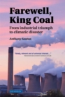 Image for Farewell, King Coal  : from industrial triumph to climatic disaster