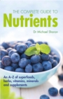Image for The complete guide to nutrients  : an A-Z of superfoods, herbs, vitamins, minerals and supplements