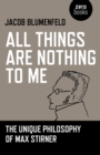 Image for All things are nothing to me  : the unique philosophy of Max Stirner