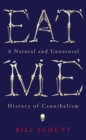Image for Eat me  : a natural and unnatural history of cannibalism