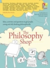 Image for The philosophy shop  : ideas, activities and questions to get people, young and old, thinking philosophically
