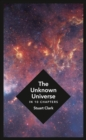 Image for The unknown universe: what we don't know about time and space in ten chapters
