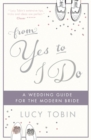 Image for From yes to I do  : the wedding guide for a modern bride