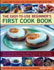 Image for Easy-to-Use Beginner's First Cook Book : The cook's guide to frying, baking, poaching, casseroling, steaming and roasting a fabulous range of 140 tasty recipes; learn to cook like a restaurant chef in