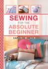Image for Sewing for the absolute beginner  : 25 fabulous items to make for your home