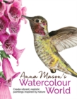Image for Anna Mason's watercolour world  : create vibrant, realistic paintings inspired by nature