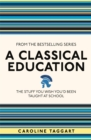 Image for A classical education  : the stuff you wish you'd been taught at school