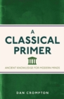 Image for A classical primer  : ancient knowledge for modern minds