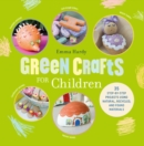 Image for Green crafts for children  : 35 step-by-step projects using natural, recycled, and found materials