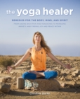 Image for The yoga healer: remedies for the body, mind, and spirit : from easing back pain and headaches to managing anxiety and finding joy and peace within