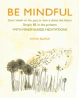 Image for Be mindful  : don't dwell on the past or worry about the future, simply be in the present with mindfulness meditations