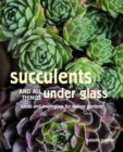 Image for Succulents and all things under glass  : ideas and inspiration for indoor gardens