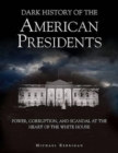 Image for Dark history of the American presidents  : power, corruption, and scandal at the heart of the White House