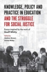Image for Knowledge, policy and practice in education and the struggle for social justice  : essays inspired by the work of Geoff Whitty
