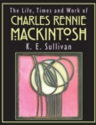 Image for The life, times and work of Charles Rennie Mackintosh