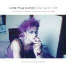 Image for Some wear leather, some wear lace  : the worldwide compendium of postpunk and goth in the 1980s
