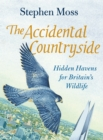 Image for The accidental countryside  : hidden havens for Britain's wildlife