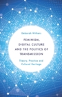 Image for Feminism, digital culture and the politics of transmission: theory, practice and cultural heritage