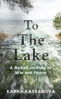 Image for To the lake  : a Balkan journey of war and peace