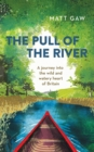 Image for The pull of the river  : a journey into the wild and watery heart of Britain