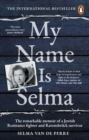 Image for My name is Selma  : the remarkable memoir of a Jewish resistance fighter and Ravensbrèuck survivor