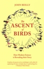 Image for The Ascent of Birds : How Modern Science is Revealing their Story